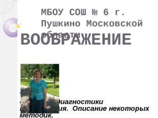 ВООБРАЖЕНИЕ МБОУ СОШ № 6 г. Пушкино Московской области ТЕМА : «Методы диагнос