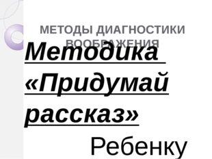МЕТОДЫ ДИАГНОСТИКИ ВООБРАЖЕНИЯ Методика «Придумай рассказ» Ребенку дается за