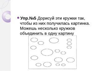 Упр.№5 Дорисуй эти кружки так, чтобы из них получилась картинка. Можешь неск