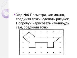Упр.№6 Посмотри, как можно, соединяя точки, сделать рисунок. Попробуй нарисо