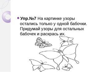Упр.№7 На картинке узоры остались только у одной бабочки. Придумай узоры для