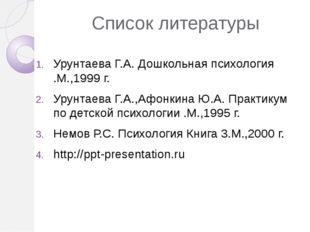 Список литературы Урунтаева Г.А. Дошкольная психология .М.,1999 г. Урунтаева