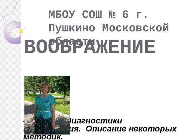 ВООБРАЖЕНИЕ МБОУ СОШ № 6 г. Пушкино Московской области ТЕМА : «Методы диагнос...