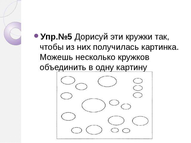 Упр.№5 Дорисуй эти кружки так, чтобы из них получилась картинка. Можешь неск...