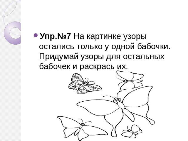Упр.№7 На картинке узоры остались только у одной бабочки. Придумай узоры для...