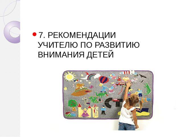 7. РЕКОМЕНДАЦИИ УЧИТЕЛЮ ПО РАЗВИТИЮ ВНИМАНИЯ ДЕТЕЙ