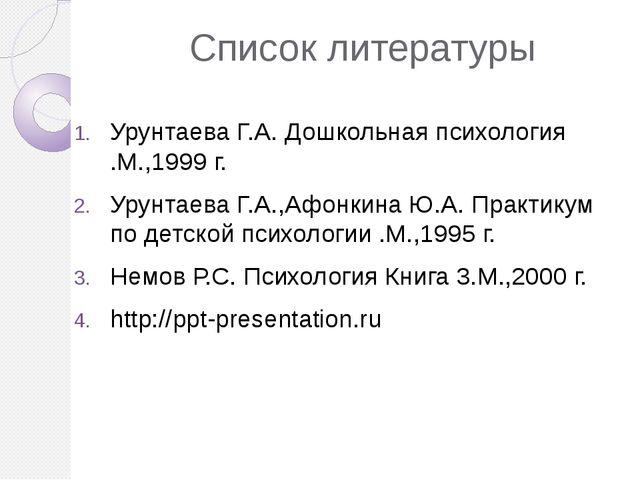 Список литературы Урунтаева Г.А. Дошкольная психология .М.,1999 г. Урунтаева...