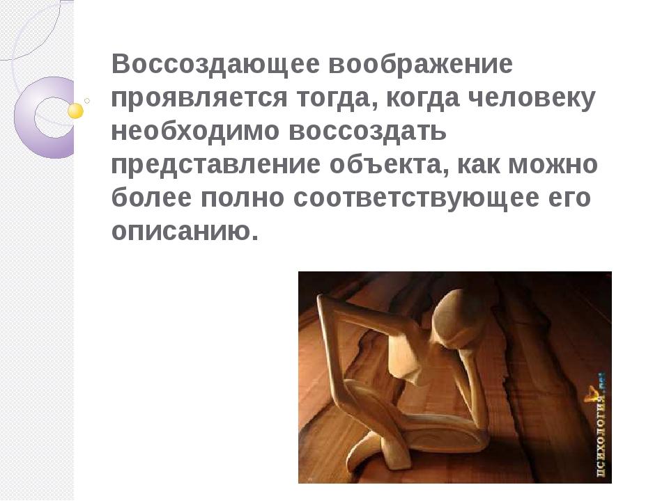 Воссоздающее воображение проявляется тогда, когда человеку необходимо воссозд...