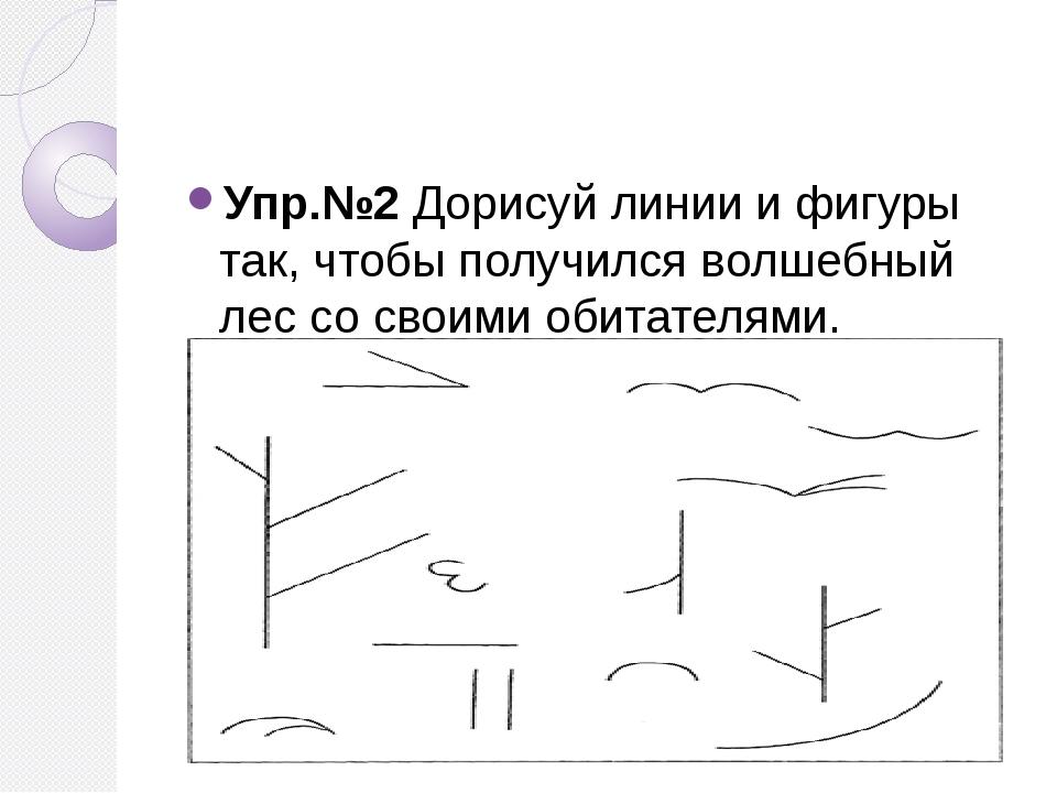 Упр.№2 Дорисуй линии и фигуры так, чтобы получился волшебный лес со своими о...
