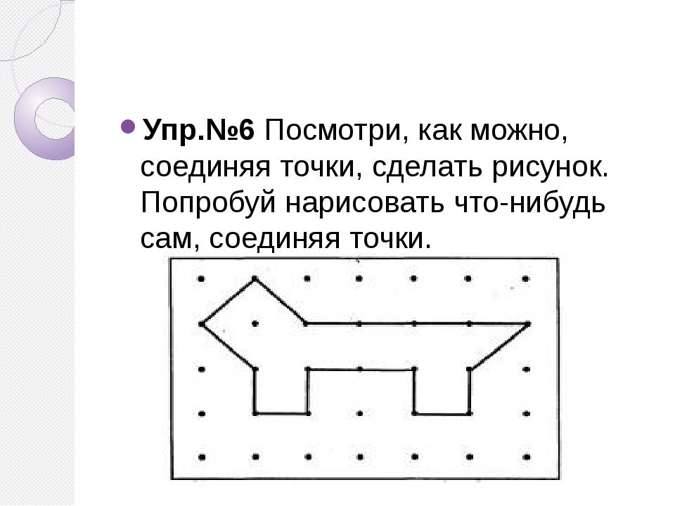 Упр.№6 Посмотри, как можно, соединяя точки, сделать рисунок. Попробуй нарисо...