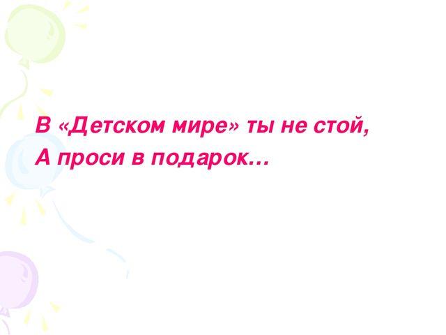 В «Детском мире» ты не стой, А проси в подарок…
