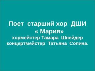 Поет старший хор ДШИ « Мария» хормейстер Тамара Шнейдер концертмейстер Татьян