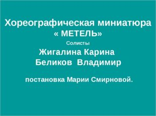 Хореографическая миниатюра « МЕТЕЛЬ» Солисты Жигалина Карина Беликов Владимир