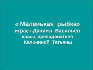 « Маленькая рыбка» играет Даниил Васильев класс преподавателя Калининой Тать
