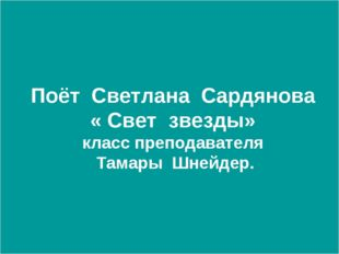 Поёт Светлана Сардянова « Свет звезды» класс преподавателя Тамары Шнейдер.