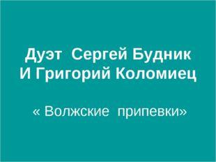 Дуэт Сергей Будник И Григорий Коломиец « Волжские припевки»