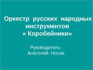 Оркестр русских народных инструментов « Коробейники» Руководитель Анатолий Н