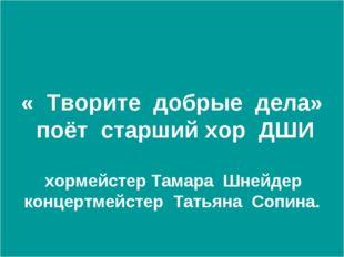 « Творите добрые дела» поёт старший хор ДШИ хормейстер Тамара Шнейдер концер