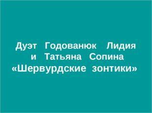 Дуэт Годованюк Лидия и Татьяна Сопина «Шервурдские зонтики»