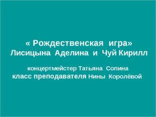« Рождественская игра» Лисицына Аделина и Чуй Кирилл концертмейстер Татьяна