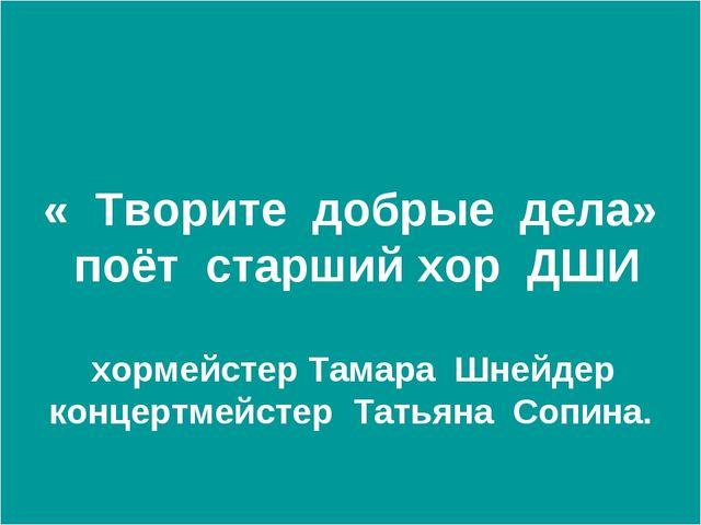 « Творите добрые дела» поёт старший хор ДШИ хормейстер Тамара Шнейдер концер...