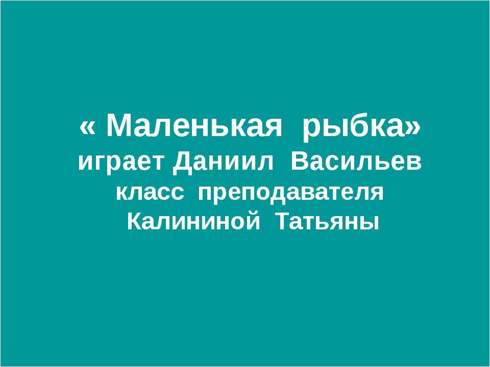 « Маленькая рыбка» играет Даниил Васильев класс преподавателя Калининой Тать...