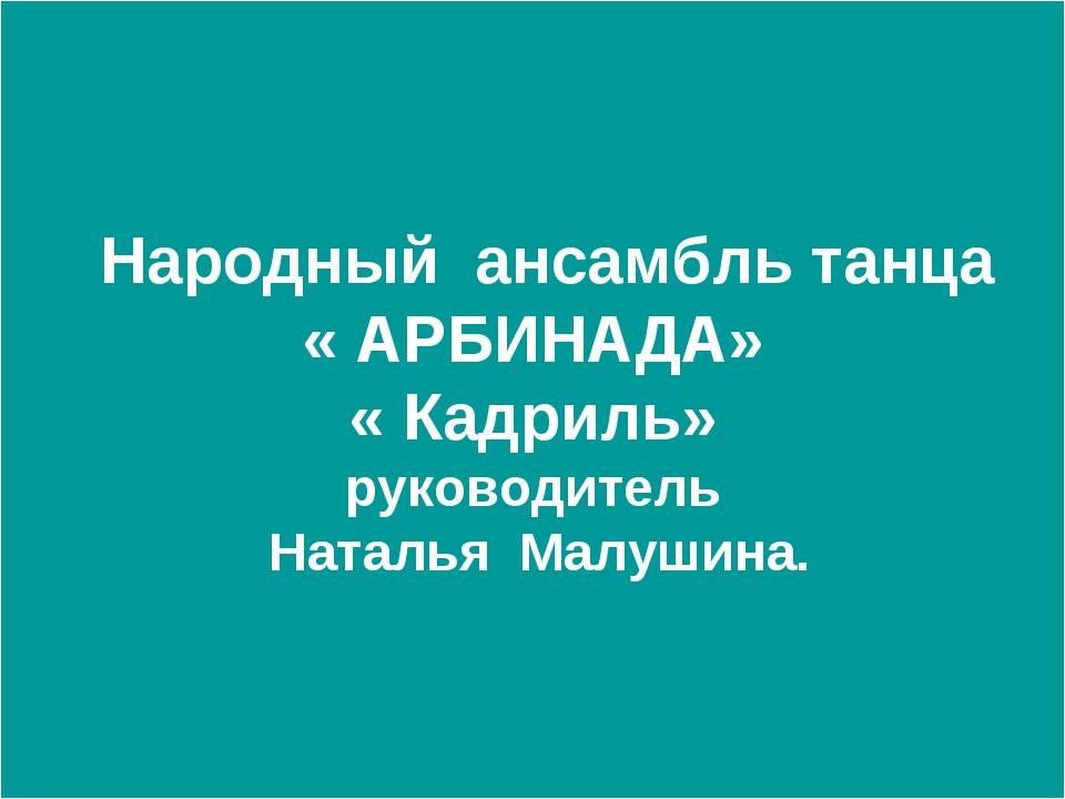 Народный ансамбль танца « АРБИНАДА» « Кадриль» руководитель Наталья Малушина.