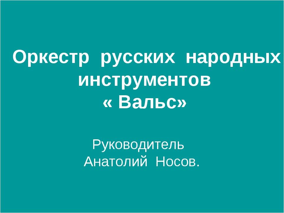 Оркестр русских народных инструментов « Вальс» Руководитель Анатолий Носов.