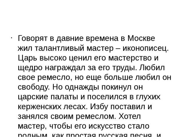 Говорят в давние времена в Москве жил талантливый мастер – иконописец. Царь...