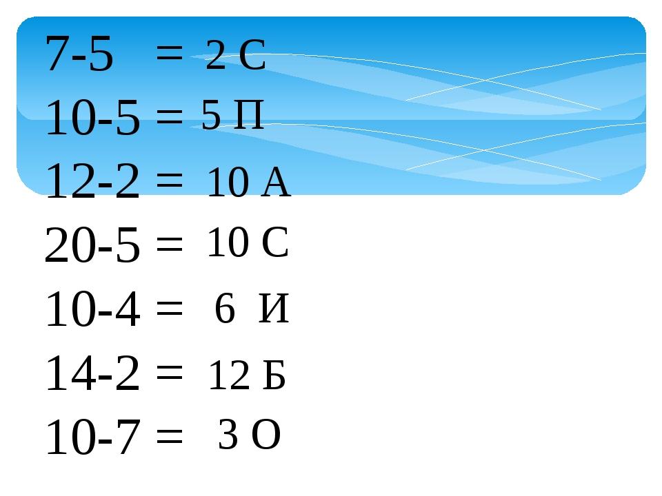 7-5 = 10-5 = 12-2 = 20-5 = 10-4 = 14-2 = 10-7 = 2 С 5 П 10 А 10 С 6 И 12 Б 3 О