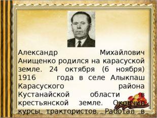 Александр Михайлович Анищенко родился на карасуской земле. 24 октября (6 нояб