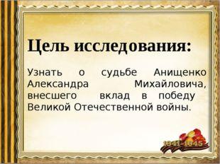 Цель исследования: Узнать о судьбе Анищенко Александра Михайловича, внесшего