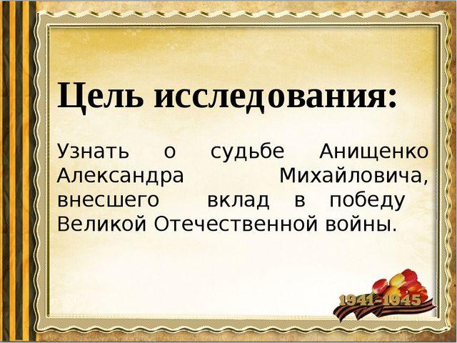 Цель исследования: Узнать о судьбе Анищенко Александра Михайловича, внесшего...