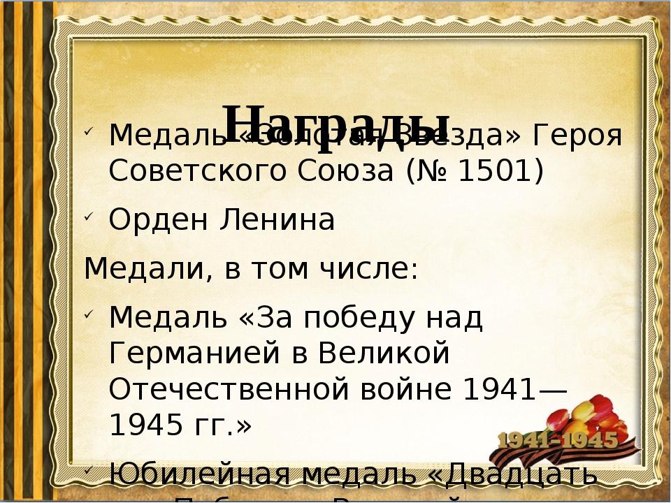 Награды Медаль «Золотая Звезда» Героя Советского Союза (№ 1501) Орден Ленина...