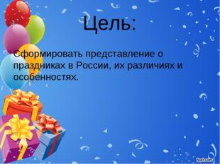 Цель: Сформировать представление о праздниках в России, их различиях и особен