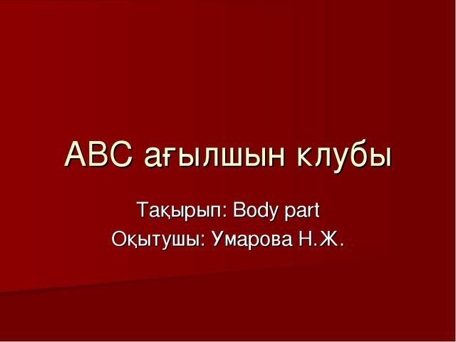 АВС ағылшын клубы Тақырып: Body part Оқытушы: Умарова Н.Ж.