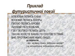 Приклад футуристичної поезії БОБЗОБИ ПЕЛИСЬ ГУБЫ ВЭЭОМИ ПЕЛИСЬ ВЗОРЫ ПИЭЭО