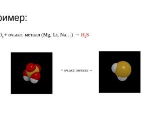 Пример: H2SO4 + оч.акт. металл (Mg, Li, Na…) → H2S * + оч.акт. металл →