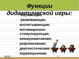 Функции дидактической игры: обучающая; развивающая; воспитывающая; мотивацион