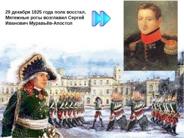 29 декабря 1825 года полк восстал. Мятежные роты возглавил Сергей Иванович Му...