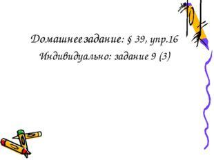 Домашнее задание: § 39, упр.16 Индивидуально: задание 9 (3)