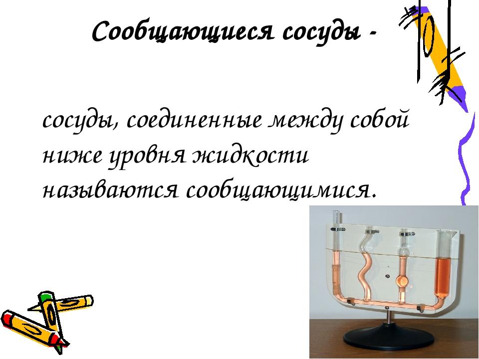 Сообщающиеся сосуды - сосуды, соединенные между собой ниже уровня жидкости на...
