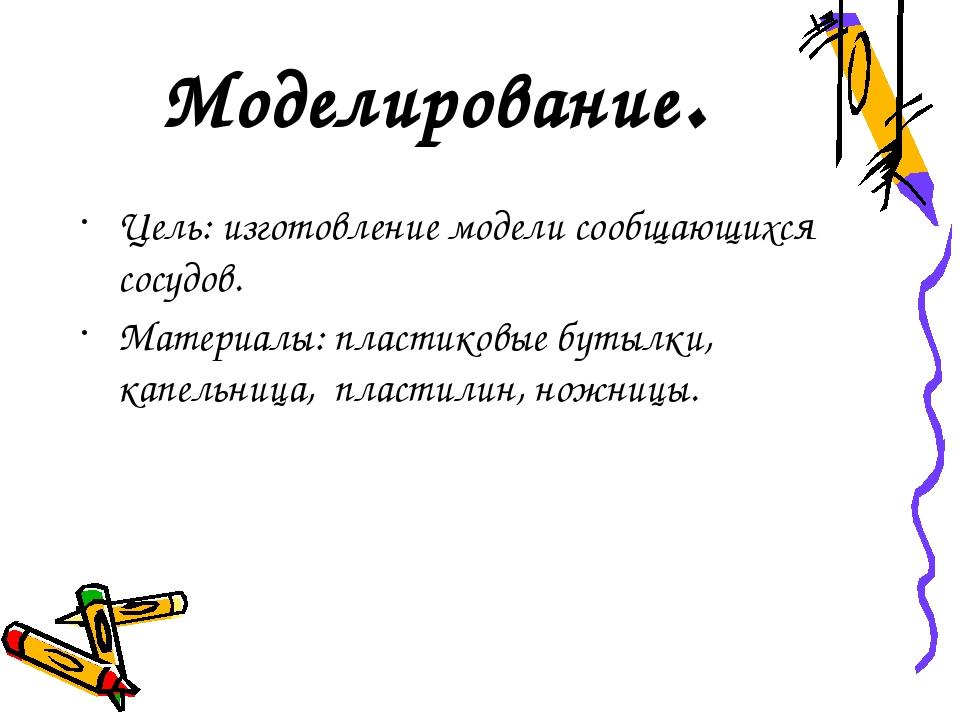 Моделирование. Цель: изготовление модели сообщающихся сосудов. Материалы: пла...
