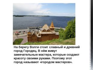 На берегу Волги стоит славный и древний город Городец. В нём живут замечател