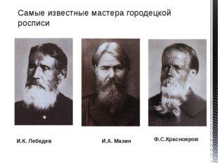Самые известные мастера городецкой росписи И.К. Лебедев И.А. Мазин Ф.С.Красно