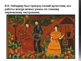 И.К. Лебедеву был присущ тонкий артистизм, его работы всегда можно узнать по