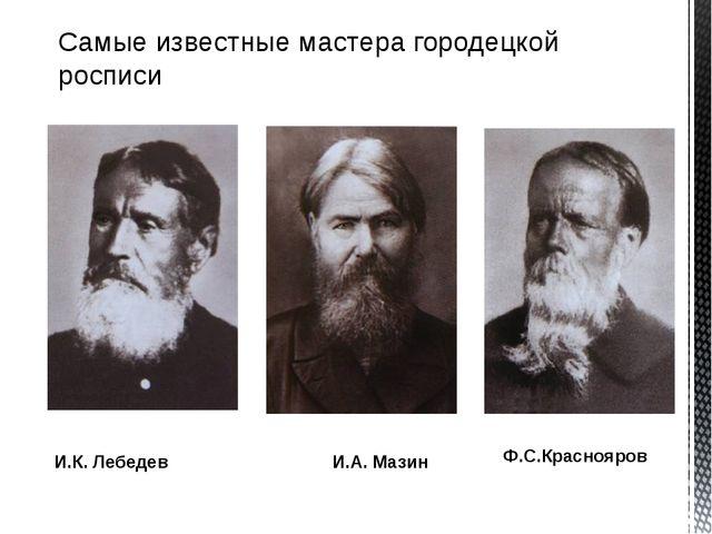 Самые известные мастера городецкой росписи И.К. Лебедев И.А. Мазин Ф.С.Красно...