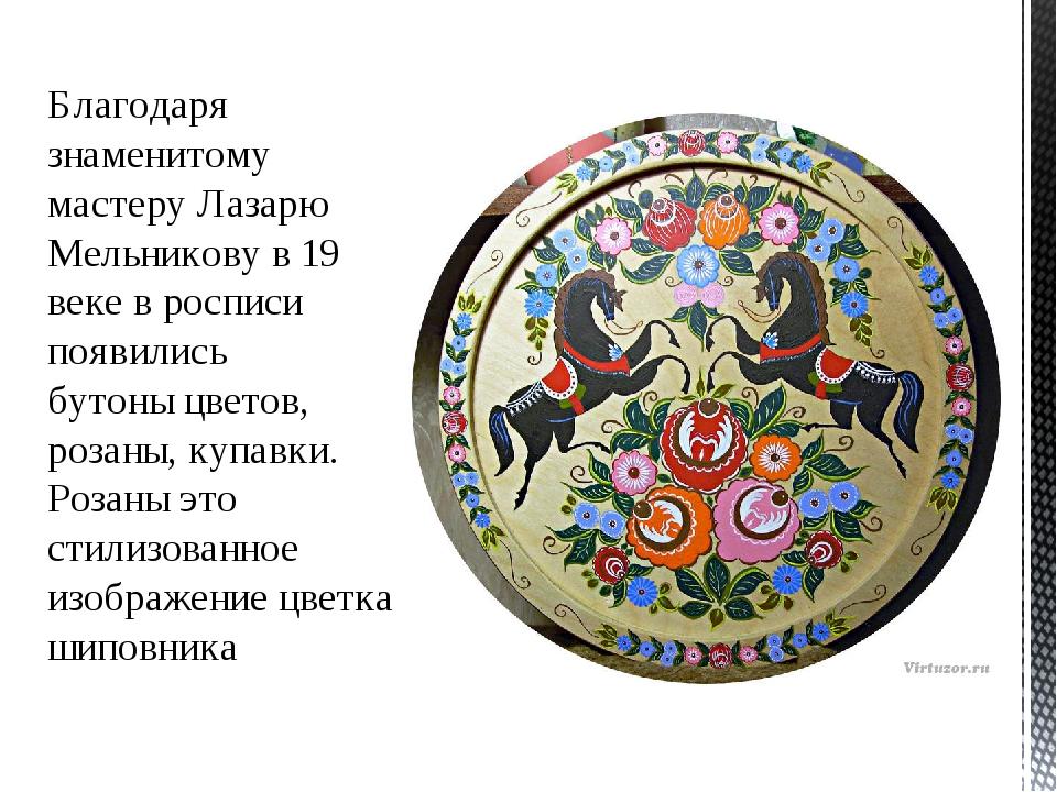 Благодаря знаменитому мастеру Лазарю Мельникову в 19 веке в росписи появились...