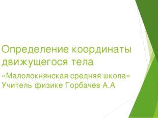 Определение координаты движущегося тела «Малолокнянская средняя школа» Учител