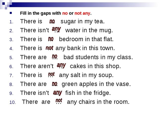 Fill in the gaps with no or not any. There is … sugar in my tea. There isn't...